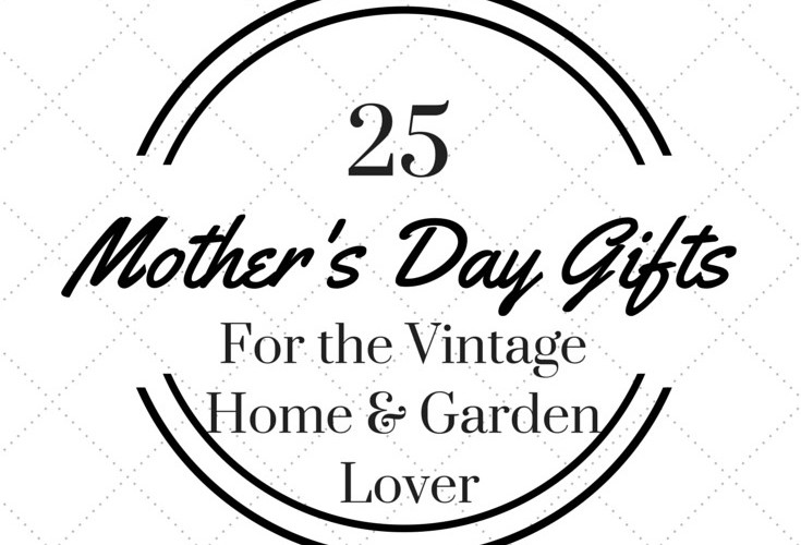 25 Mother's Day Gifts for the Vintage Home & Garden Lover
